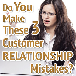 Do You Make These Three Customer Relationship Mistakes?